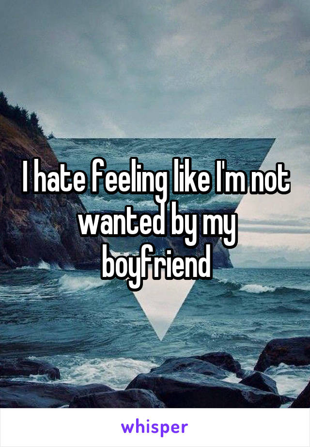 I hate feeling like I'm not wanted by my boyfriend