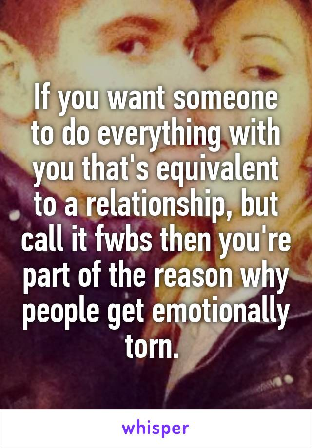 If you want someone to do everything with you that's equivalent to a relationship, but call it fwbs then you're part of the reason why people get emotionally torn.