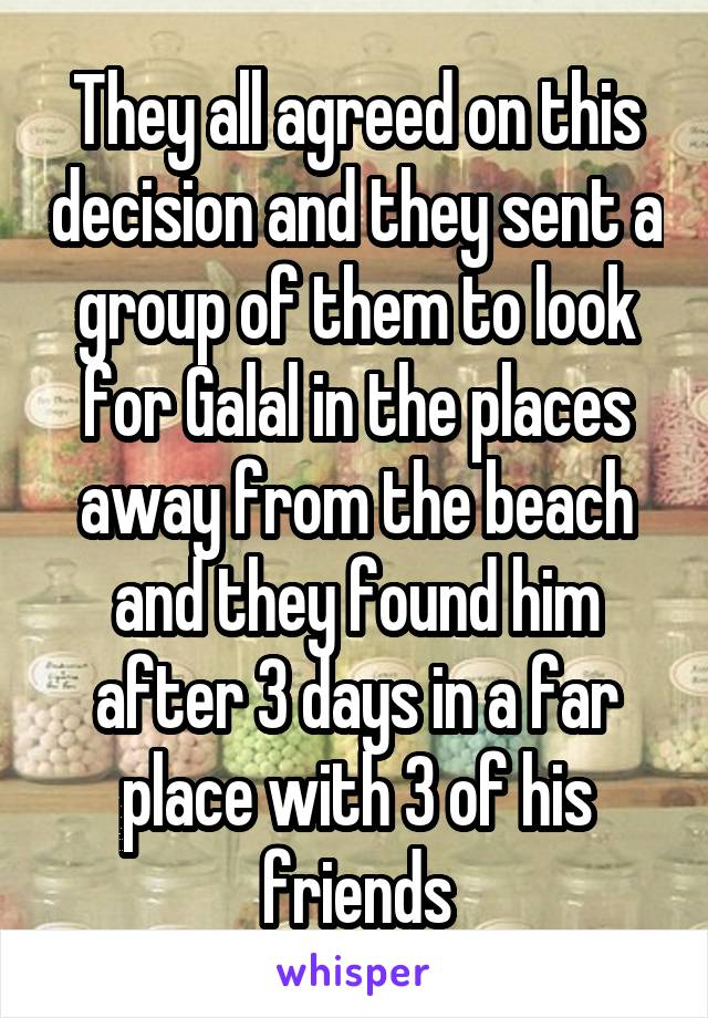 They all agreed on this decision and they sent a group of them to look for Galal in the places away from the beach and they found him after 3 days in a far place with 3 of his friends