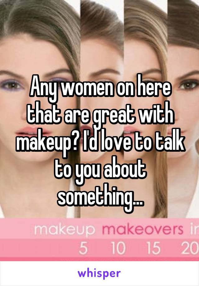 Any women on here that are great with makeup? I'd love to talk to you about something...
