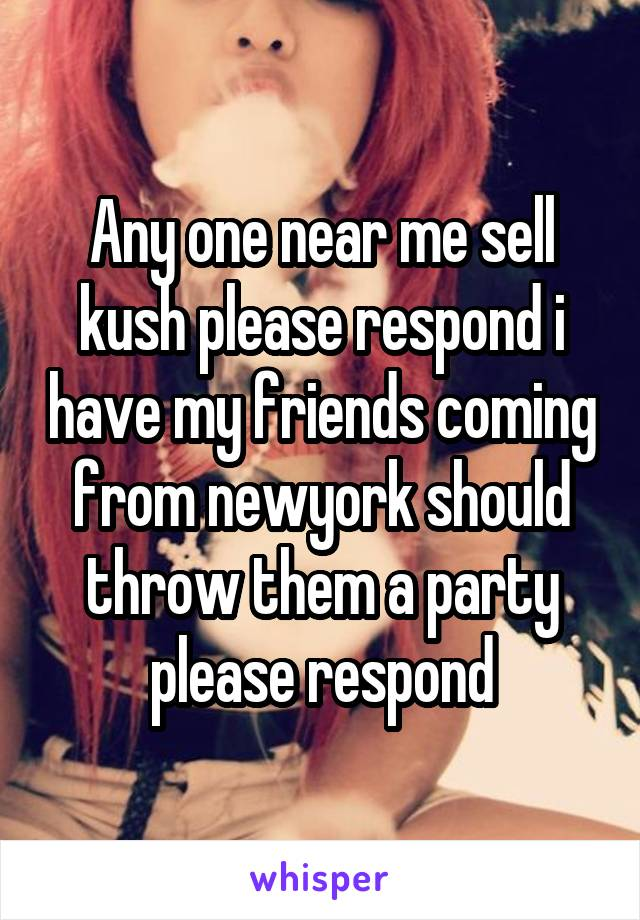 Any one near me sell kush please respond i have my friends coming from newyork should throw them a party please respond