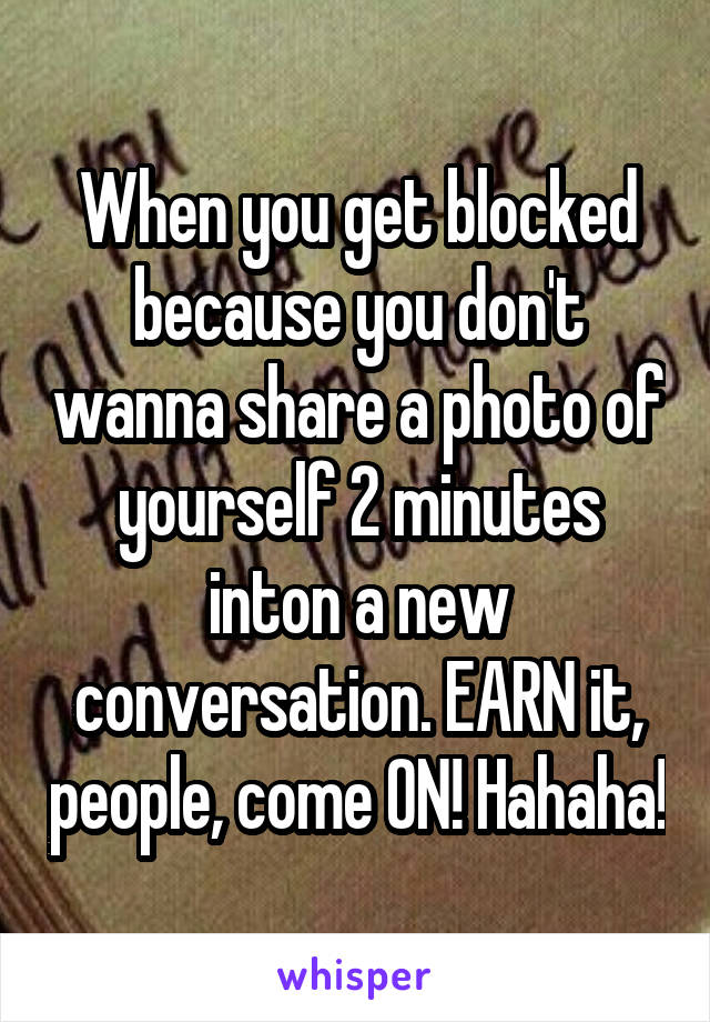 When you get blocked because you don't wanna share a photo of yourself 2 minutes inton a new conversation. EARN it, people, come ON! Hahaha!