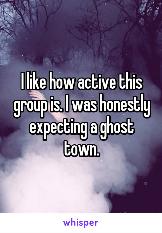 I like how active this group is. I was honestly expecting a ghost town.