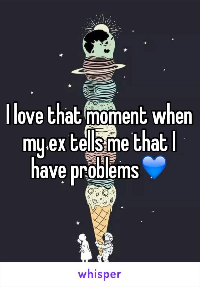 I love that moment when my ex tells me that I have problems💙