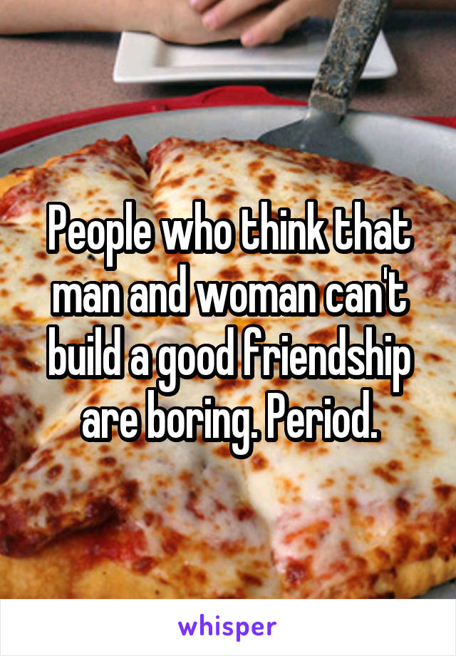 People who think that man and woman can't build a good friendship are boring. Period.