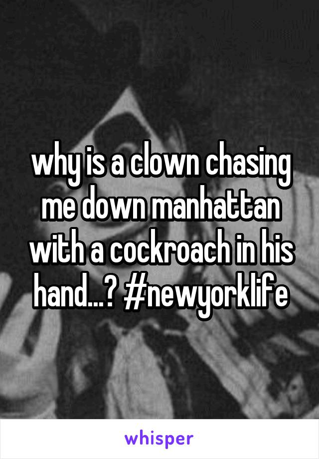 why is a clown chasing me down manhattan with a cockroach in his hand...? #newyorklife