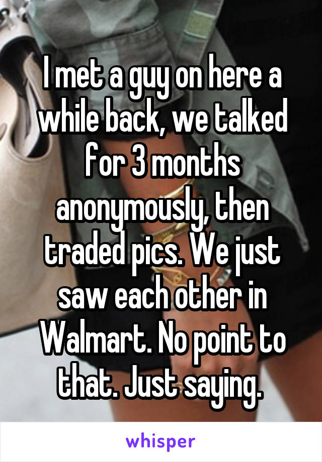 I met a guy on here a while back, we talked for 3 months anonymously, then traded pics. We just saw each other in Walmart. No point to that. Just saying.