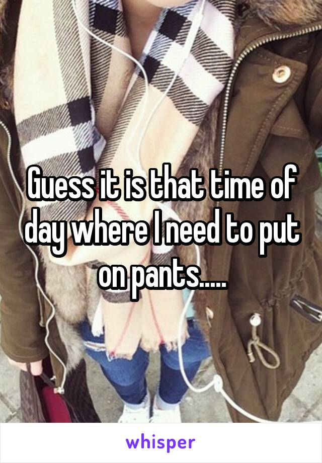 Guess it is that time of day where I need to put on pants.....