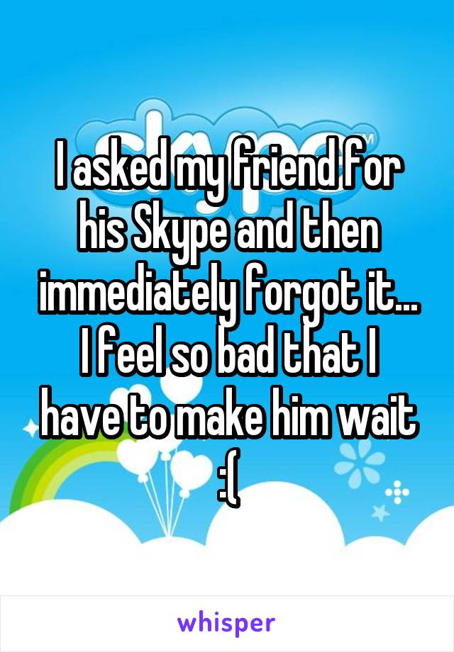 I asked my friend for his Skype and then immediately forgot it... I feel so bad that I have to make him wait :(