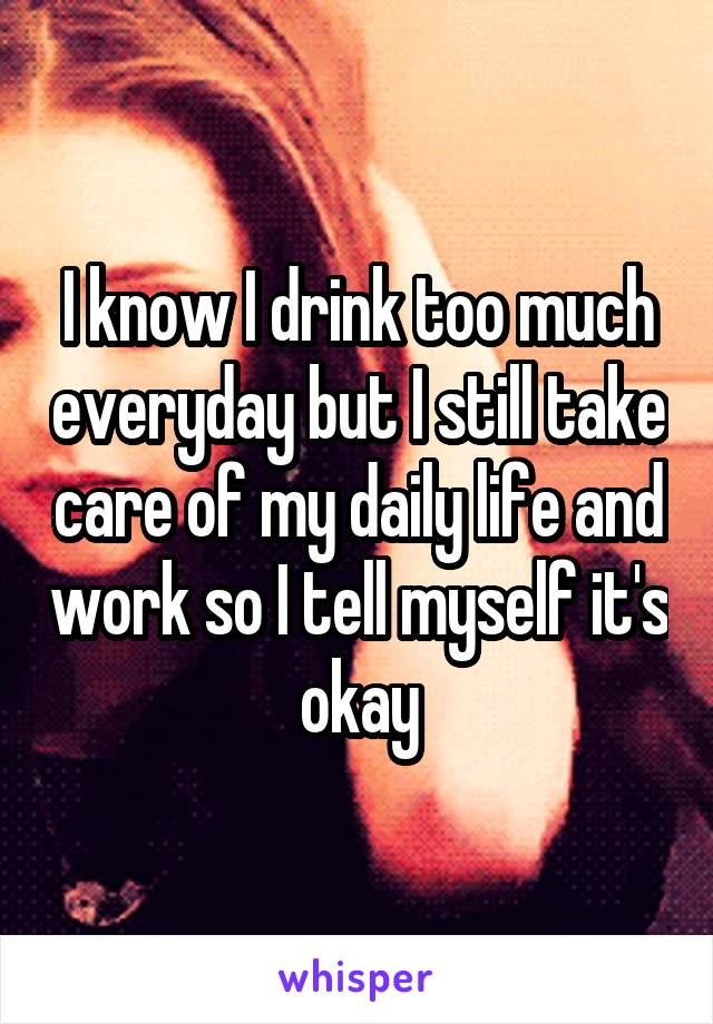 I know I drink too much everyday but I still take care of my daily life and work so I tell myself it's okay