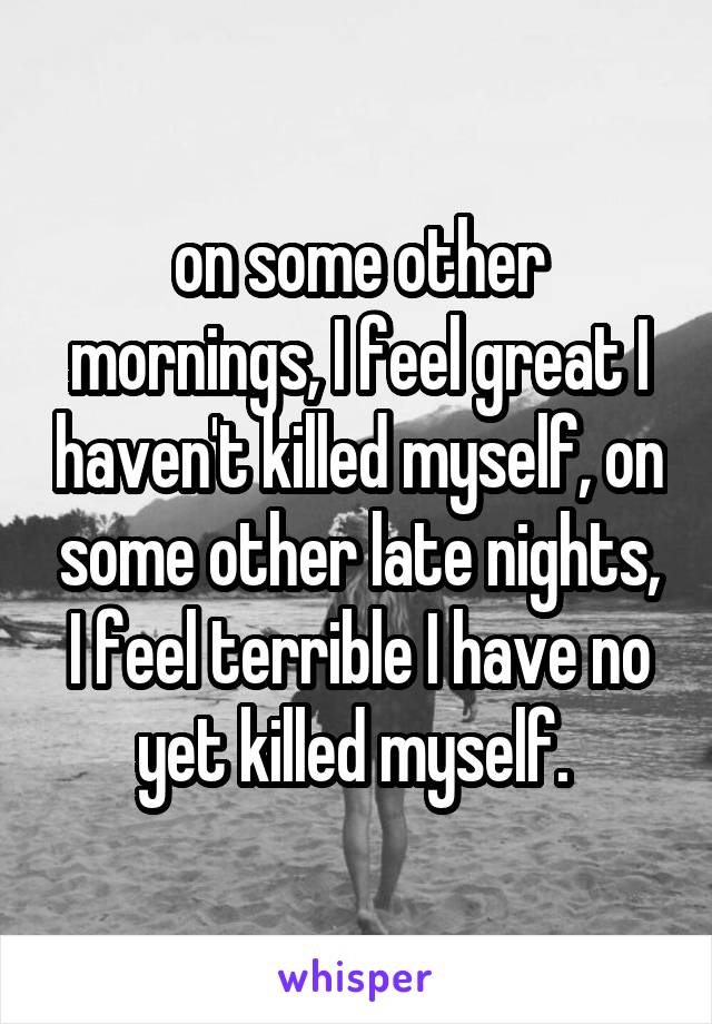 on some other mornings, I feel great I haven't killed myself, on some other late nights, I feel terrible I have no yet killed myself.