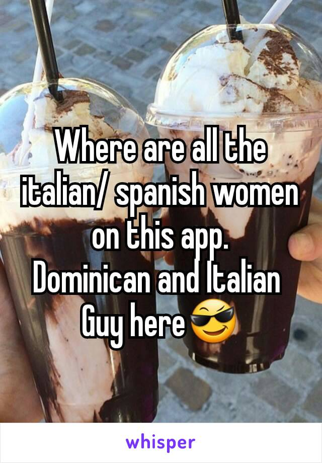 Where are all the italian/ spanish women on this app. Dominican and Italian  Guy here😎