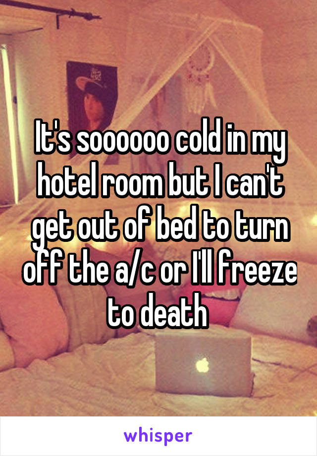 It's soooooo cold in my hotel room but I can't get out of bed to turn off the a/c or I'll freeze to death