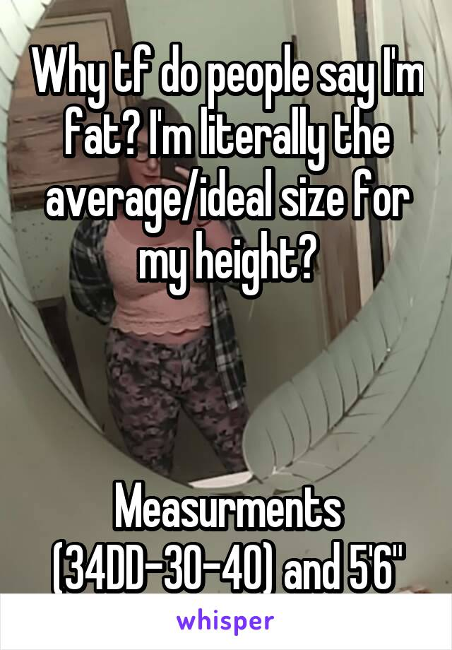 Why tf do people say I'm fat? I'm literally the average/ideal size for my height?    Measurments (34DD-30-40) and 5'6""