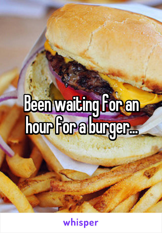 Been waiting for an hour for a burger...