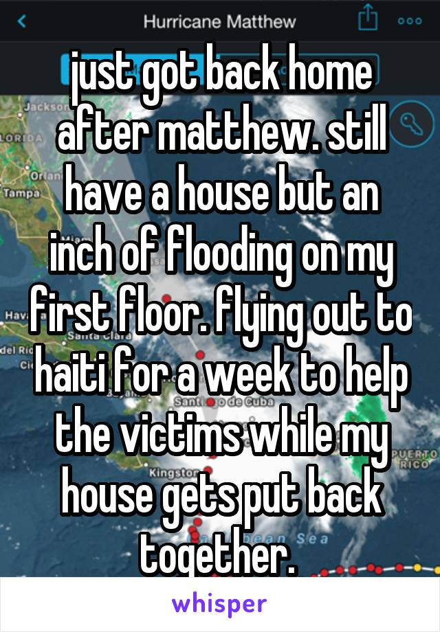 just got back home after matthew. still have a house but an inch of flooding on my first floor. flying out to haiti for a week to help the victims while my house gets put back together.