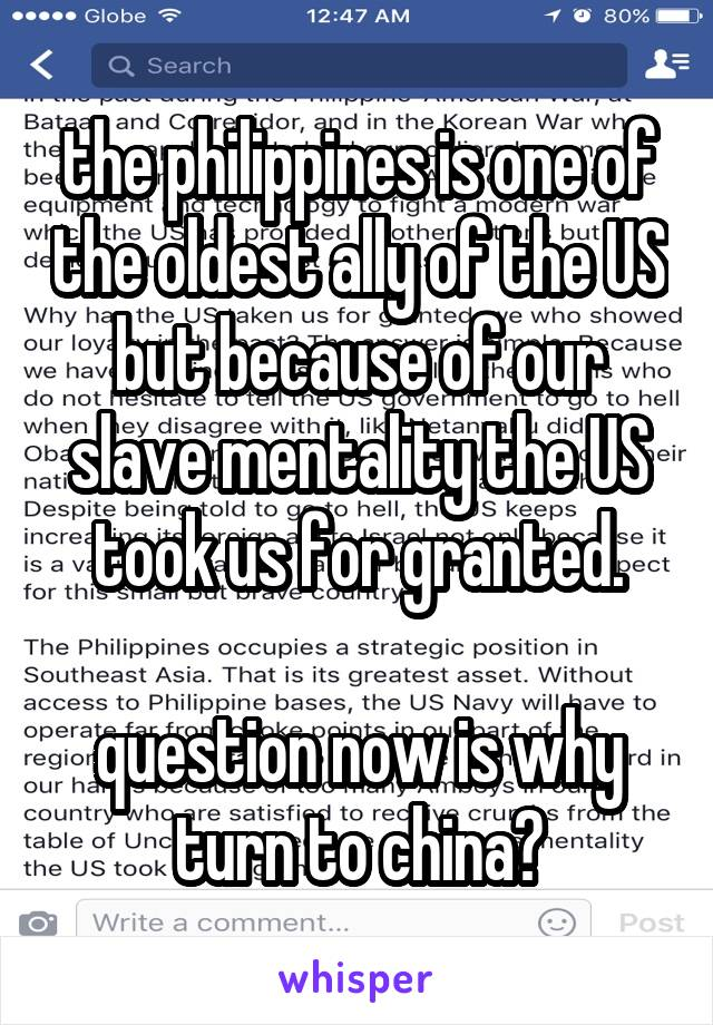 the philippines is one of the oldest ally of the US but because of our slave mentality the US took us for granted.  question now is why turn to china?