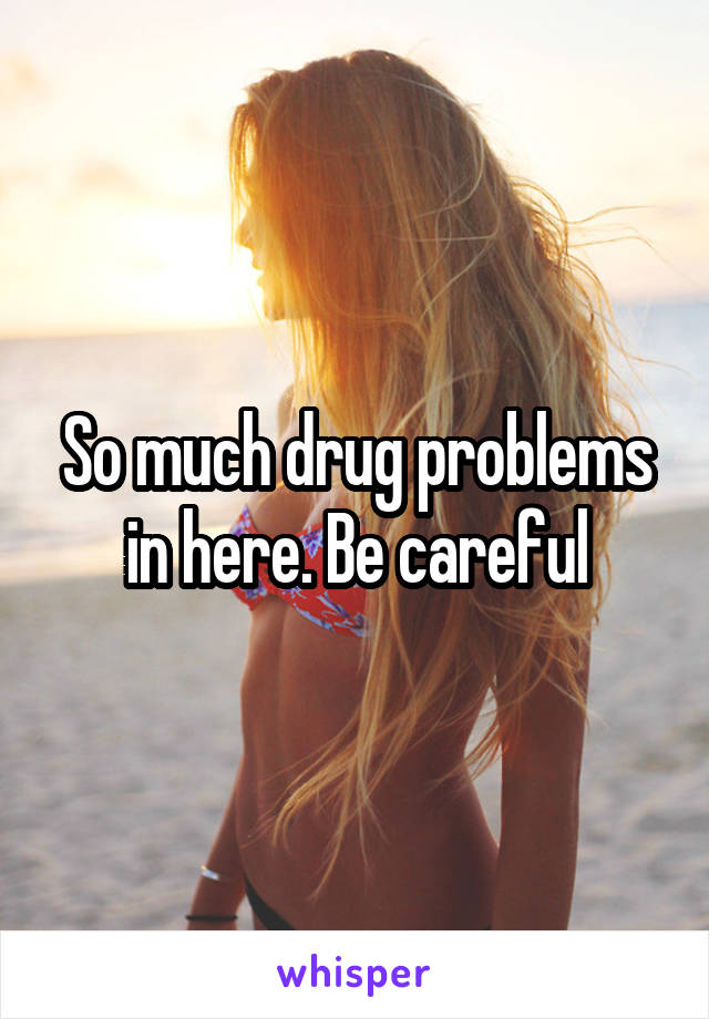 So much drug problems in here. Be careful