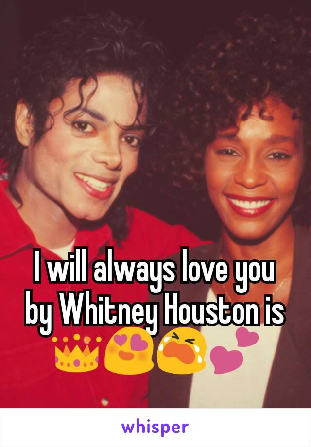 I will always love you by Whitney Houston is 👑😍😭💕