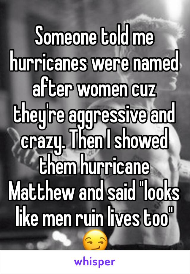 """Someone told me hurricanes were named after women cuz they're aggressive and crazy. Then I showed them hurricane Matthew and said """"looks like men ruin lives too"""" 😏"""