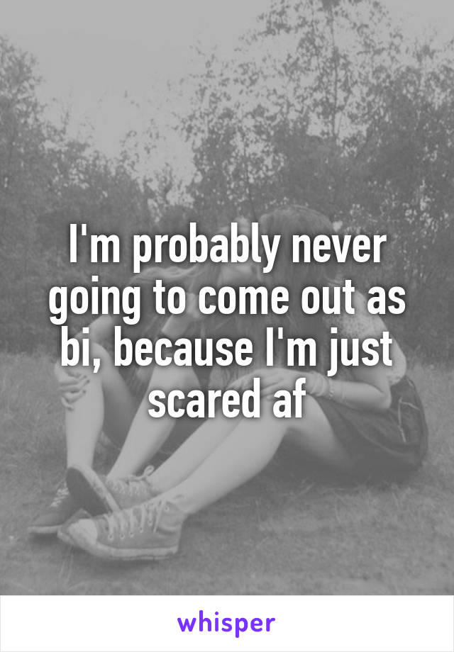 I'm probably never going to come out as bi, because I'm just scared af