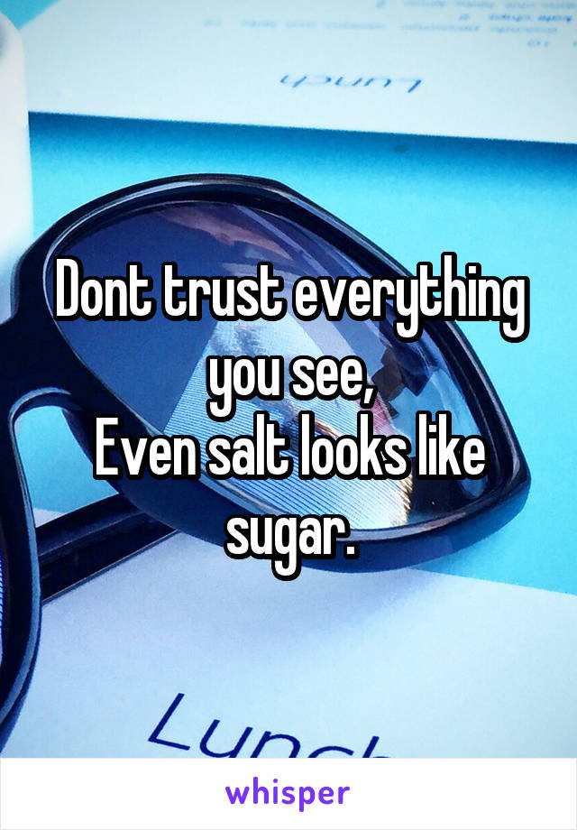 Dont trust everything you see, Even salt looks like sugar.
