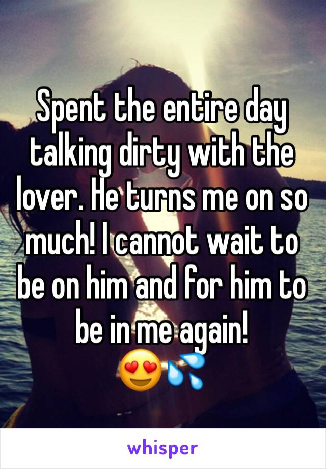 Spent the entire day talking dirty with the lover. He turns me on so much! I cannot wait to be on him and for him to be in me again!  😍💦