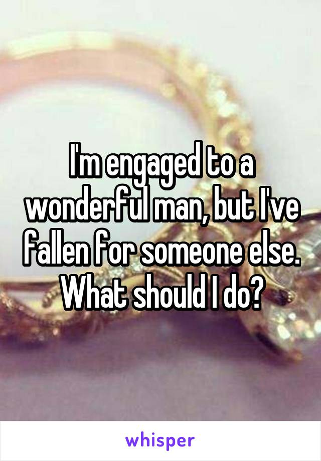 I'm engaged to a wonderful man, but I've fallen for someone else. What should I do?
