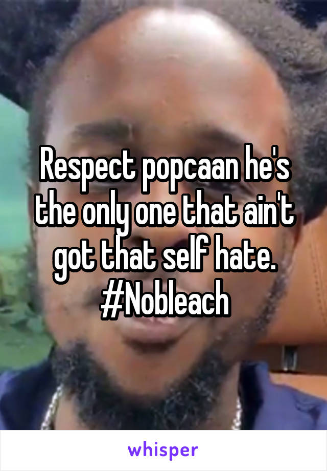 Respect popcaan he's the only one that ain't got that self hate. #Nobleach