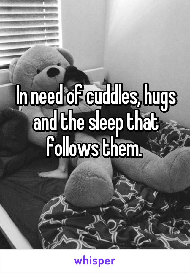 In need of cuddles, hugs and the sleep that follows them.