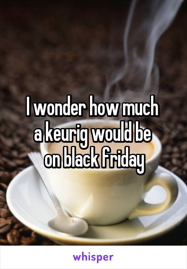 I wonder how much  a keurig would be  on black friday