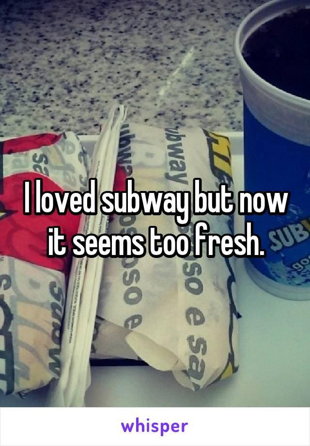 I loved subway but now it seems too fresh.