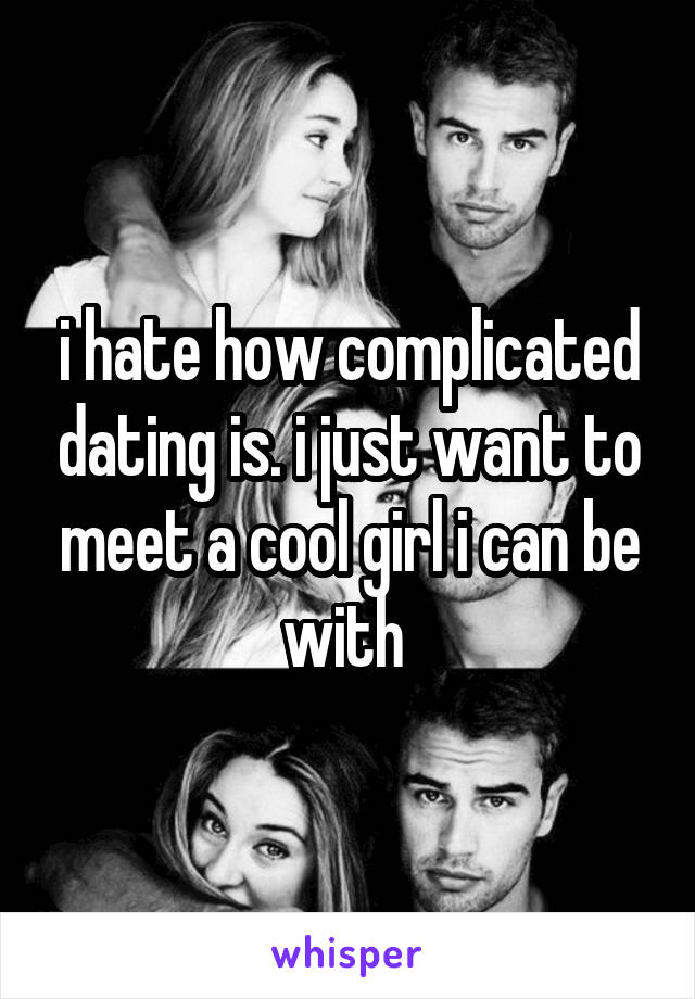i hate how complicated dating is. i just want to meet a cool girl i can be with