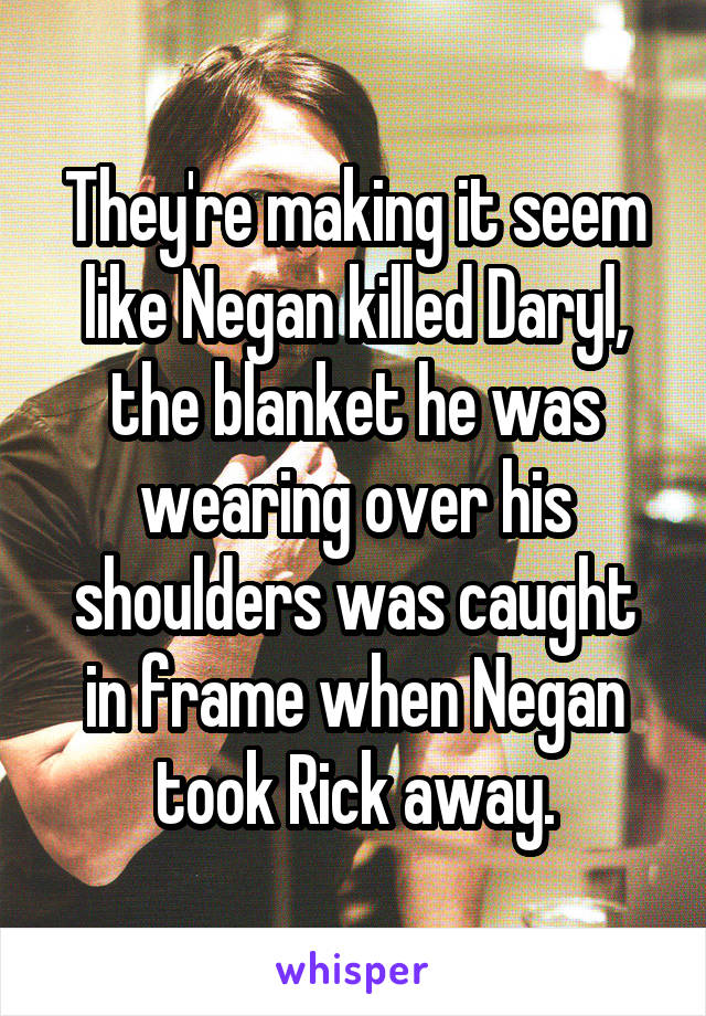 They're making it seem like Negan killed Daryl, the blanket he was wearing over his shoulders was caught in frame when Negan took Rick away.