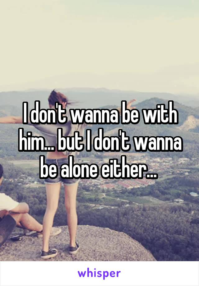 I don't wanna be with him... but I don't wanna be alone either...