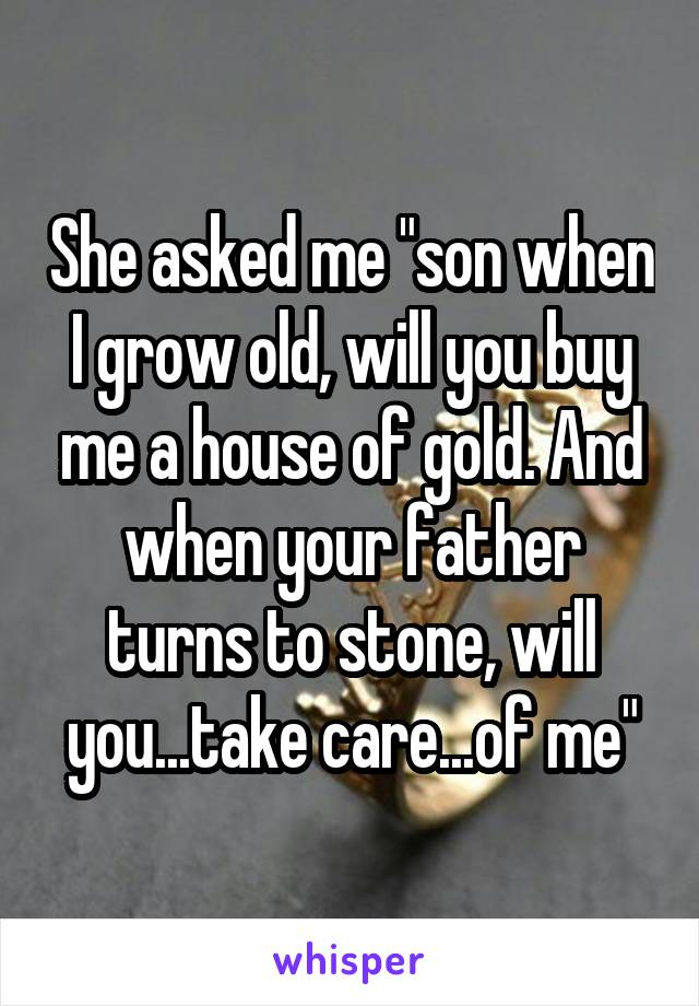 "She asked me ""son when I grow old, will you buy me a house of gold. And when your father turns to stone, will you...take care...of me"""