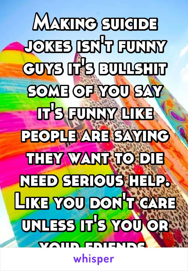 Making suicide jokes isn't funny guys it's bullshit some of you say it's funny like people are saying they want to die need serious help. Like you don't care unless it's you or your friends.