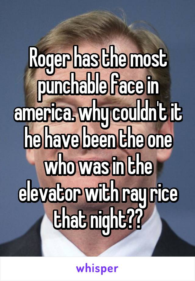 Roger has the most punchable face in america. why couldn't it he have been the one who was in the elevator with ray rice that night??