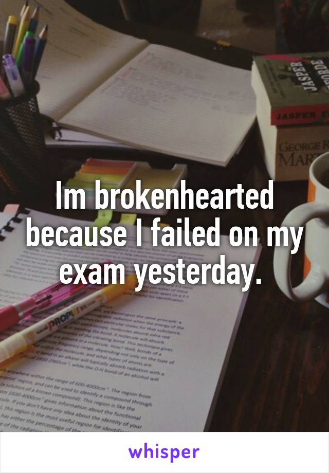 Im brokenhearted because I failed on my exam yesterday.