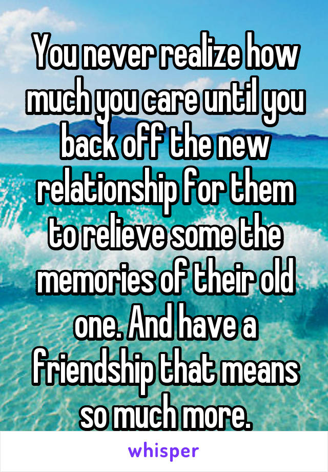 You never realize how much you care until you back off the new relationship for them to relieve some the memories of their old one. And have a friendship that means so much more.