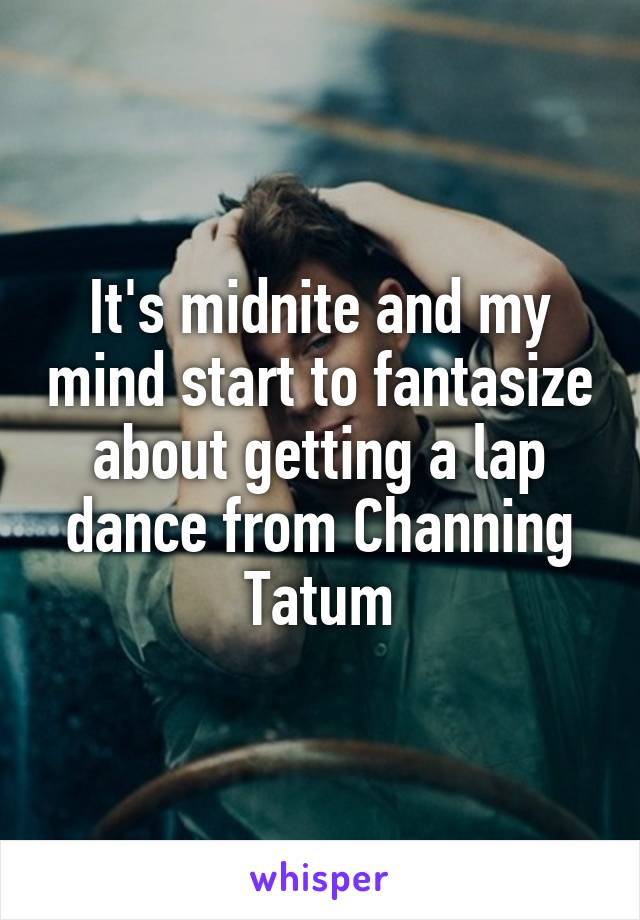 It's midnite and my mind start to fantasize about getting a lap dance from Channing Tatum