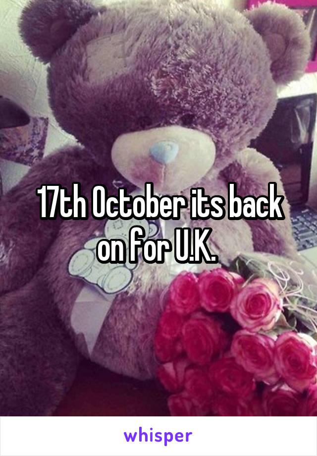 17th October its back on for U.K.