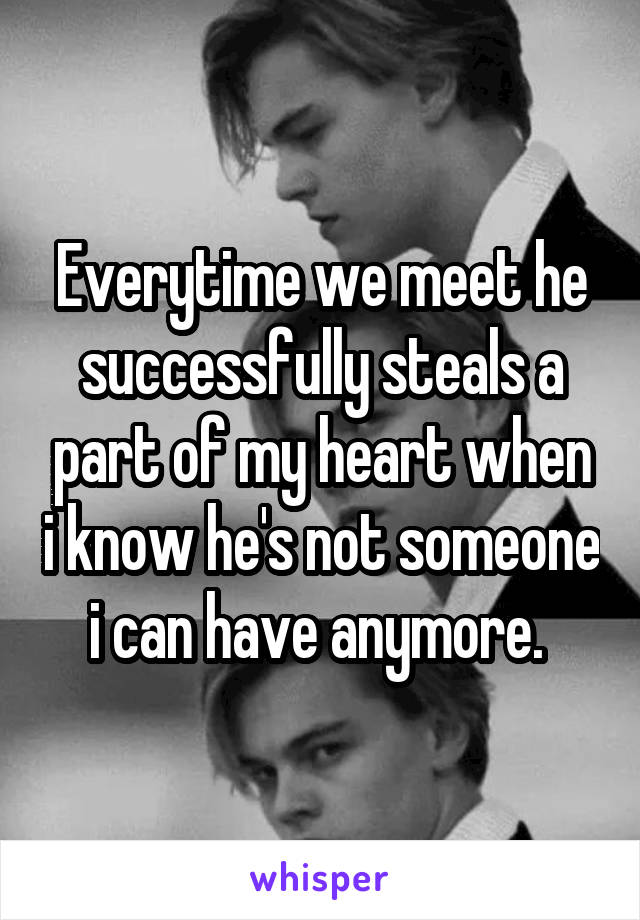 Everytime we meet he successfully steals a part of my heart when i know he's not someone i can have anymore.