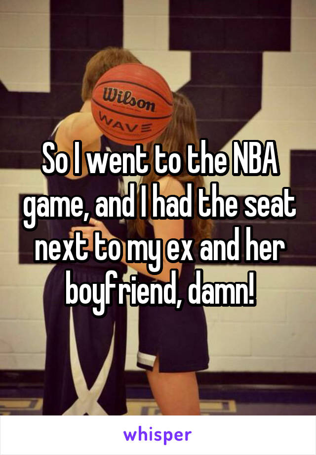 So I went to the NBA game, and I had the seat next to my ex and her boyfriend, damn!