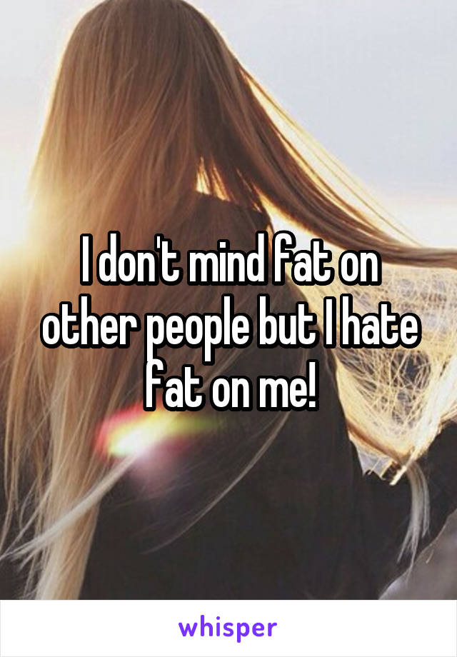 I don't mind fat on other people but I hate fat on me!