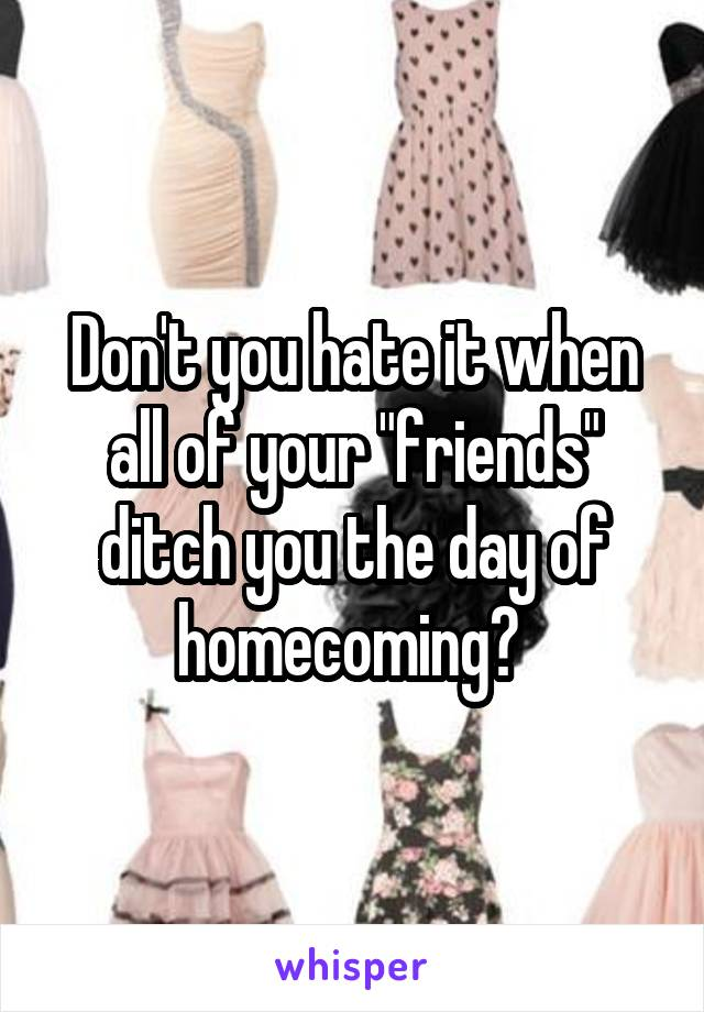 "Don't you hate it when all of your ""friends"" ditch you the day of homecoming?"