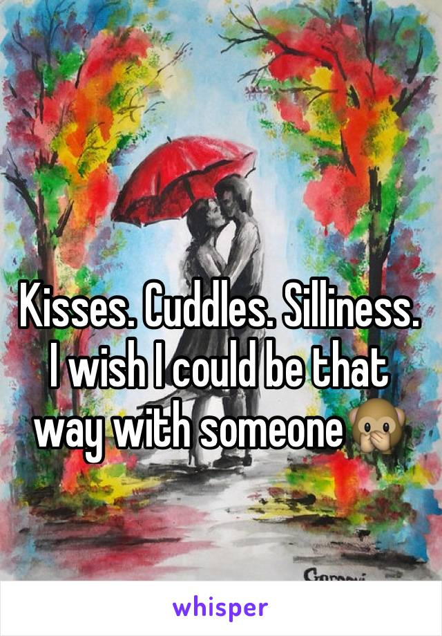 Kisses. Cuddles. Silliness. I wish I could be that way with someone🙊