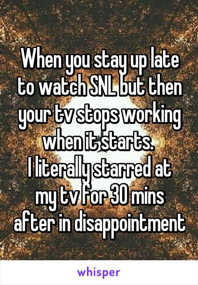 When you stay up late to watch SNL but then your tv stops working when it starts.  I literally starred at my tv for 30 mins after in disappointment