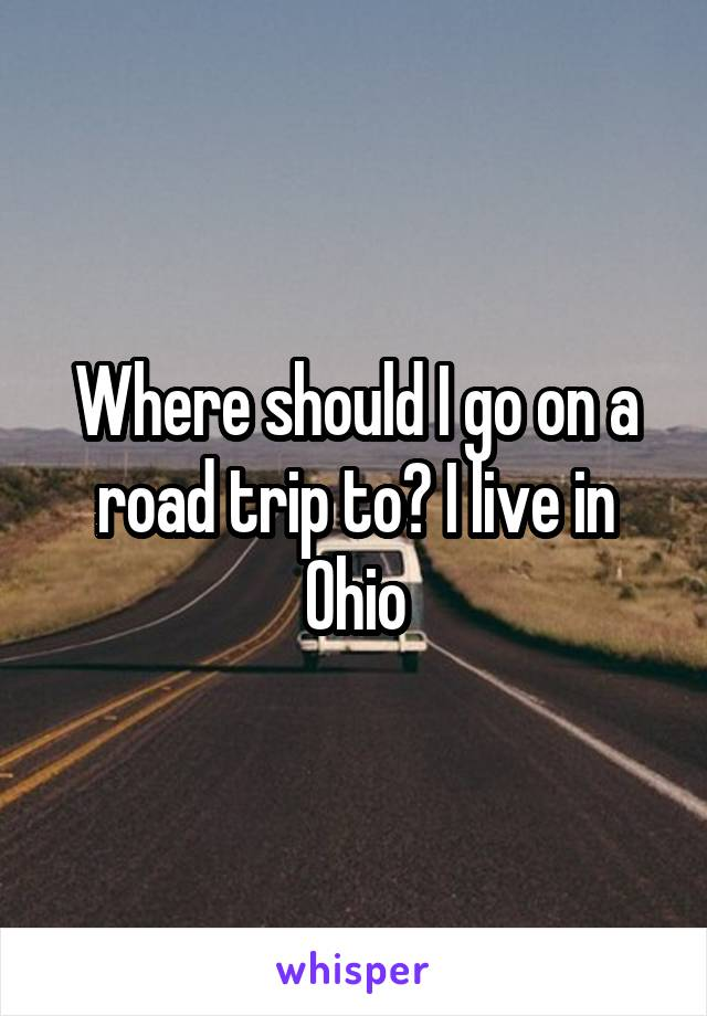 Where should I go on a road trip to? I live in Ohio