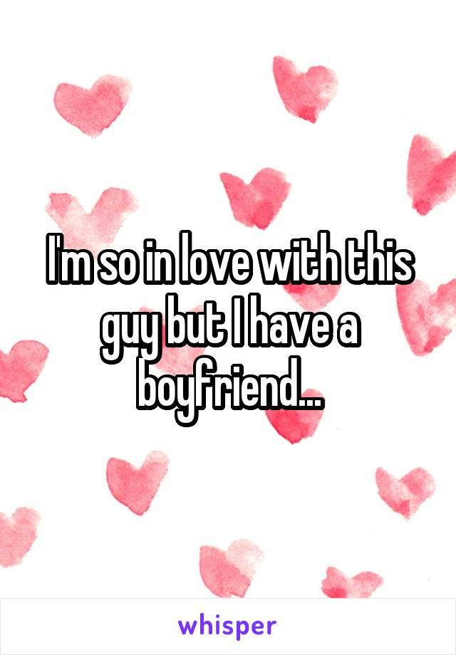 I'm so in love with this guy but I have a boyfriend...